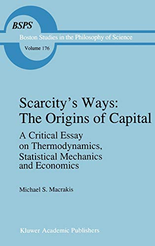 9780792347606: Scarcity's Ways: The Origins of Capital: A Critical Essay on Thermodynamics, Statistical Mechanics and Economics (Boston Studies in the Philosophy and History of Science)
