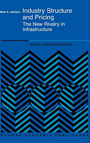 9780792377085: Industry Structure and Pricing - The New Rivalry in Infrastructure (STUDIES IN INDUSTRIAL ORGANIZATION Volume 22)