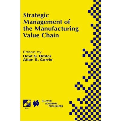 Strategic Management of the Manufacturing Value Chain: Proceedings of the International Conference of the Manufacturing Value-Chain, August 98, Troon, Scotland, Uk (0792382404) by International Conference of the Manufacturing Value-Chain (1998  Troon; Bititci, Umit S.; Carrie, Allan