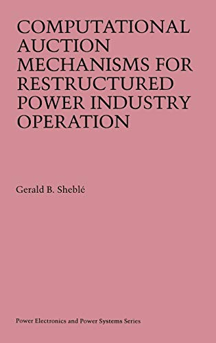 Computational Auction Mechanisms for Restructured Power Industry: Sheblé, Gerald B.