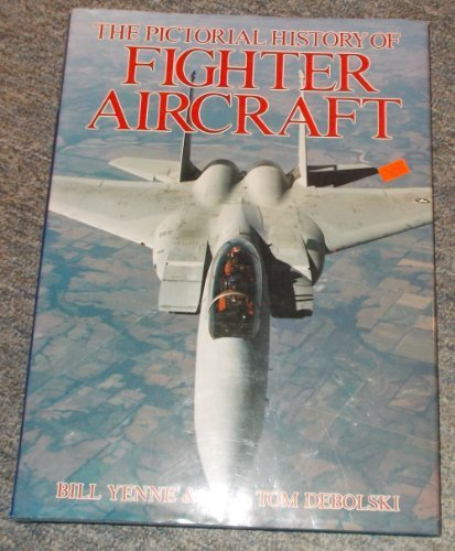 The Pictorial History of Fighter Aircraft (0792452011) by Bill Yenne; Tom Debolski