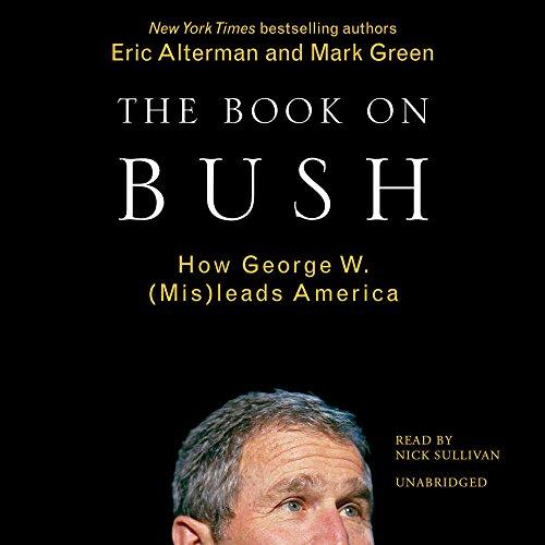 The Book on Bush: How George W. Bush (MIS)Leads America: Alterman, Eric; Green, Mark J.