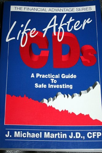 Life After CD's - a Practical Guide to Safe Investing: Martin, J. Michael J. D.