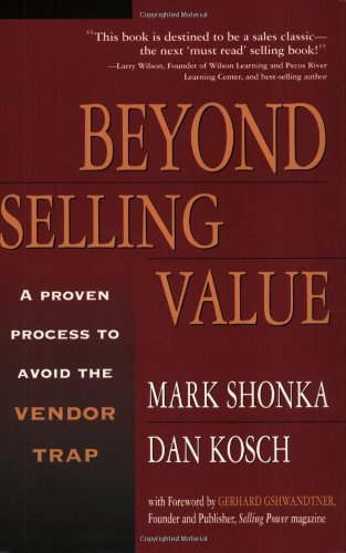Beyond Selling Value: A Proven Process to Avoid the Vendor Trap: Shonka, Mark and Dan Kosch
