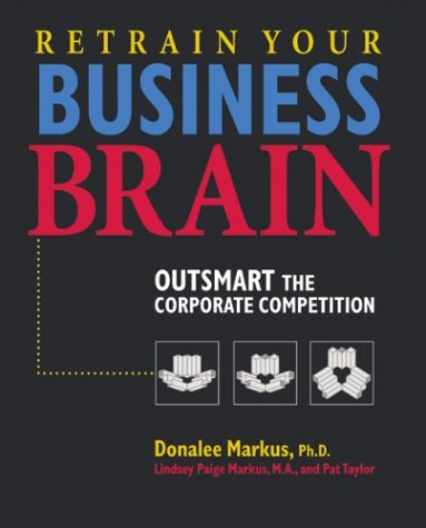 Retrain Your Business Brain: Outsmart the Corporate Competition: Donalee Markus; Lindsey Markus; ...