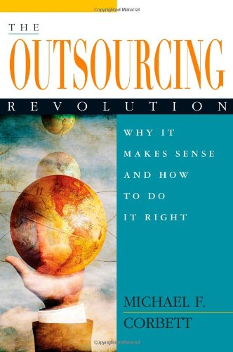 The Outsourcing Revolution: Why It Makes Sense and How to Do It Right: Corbett, Michael F.