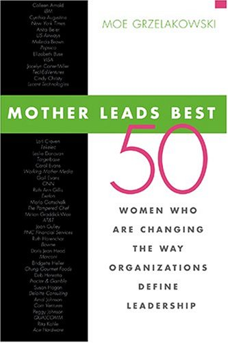 9780793195183: Mother Leads Best: 50 Women Who Are Changing The Way Organizations Define Leadership