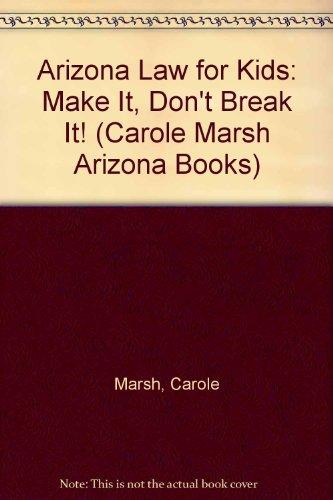 Arizona Law for Kids: Make It, Don't Break It! (Carole Marsh Arizona Books): Carole Marsh