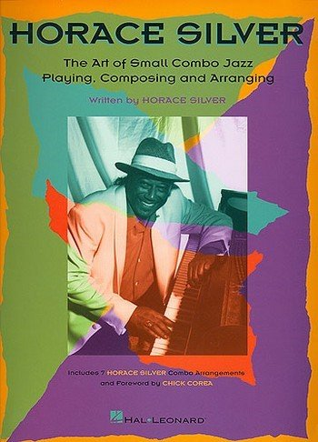 The Art of Small Combo Jazz Playing, Composing and Arranging: Horace Silver; Combo Arrangement and ...