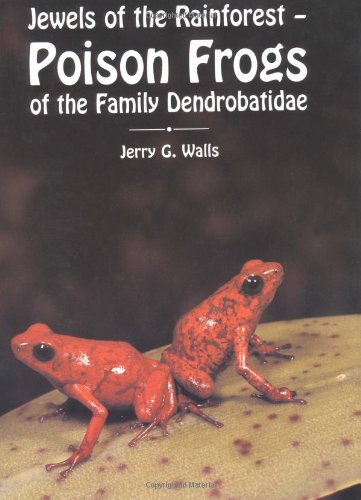 Jewels of the Rainforest - Poison Frogs: Jerry G. Walls