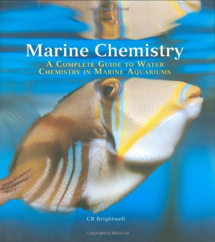 Marine Chemistry: A Complete Guide to Water Chemistry in Marine Aquariums: Chris R. Brightwell