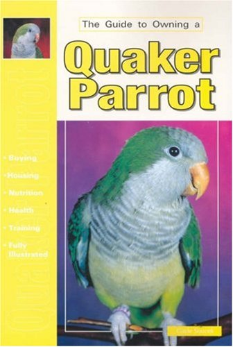 The Guide to Owning a Quaker Parrot: Gayle A. Soucek