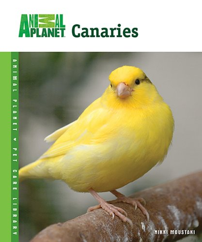 Canaries (Animal Planet® Pet Care Library): Moustaki, Nikki