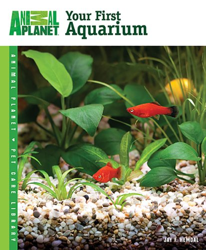 Animal Planet® Pet Care Library||||Your First Aquarium: Jay F. Hemdal