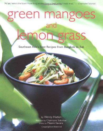 Green Mango and Lemon Grass: Southeast Asia's Best Recipes from Bangkok to Bali: Wendy Hutton,...