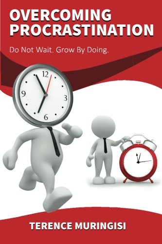 Overcoming Procrastination: Do Not Wait. Grow by Doing: Muringisi, Terence