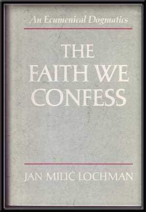 The Faith We Confess: An Ecumenical Dogmatics: Lochman, Jan Milic