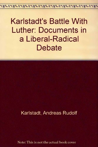 Karlstadt's Battle With Luther: Documents in a Liberal-Radical Debate: Karlstadt, Andreas ...