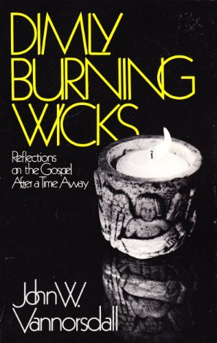 Dimly Burning Wicks: Reflections on the Gospel After a Time Away: Vannorsdall, John W.