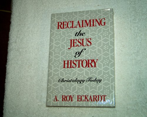 Reclaiming the Jesus of History: Christology Today: Eckardt, A.Roy