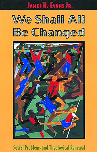 We Shall All Be Changed: Social Problems and Theological Renewal: James H. Evans