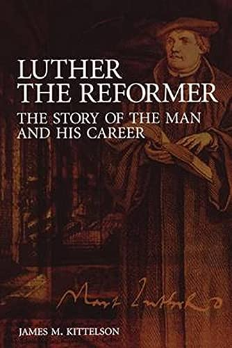 Luther the Reformer: The Story of the: James M. Kittelson