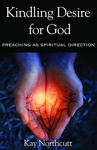 Kindling Desire for God: Preaching As Spiritual Direction: Northcutt, Kay