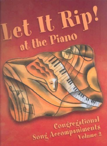 Let it Rip! At the Piano : Congregational Song Accompaniments {VOLUME 2}: Aamodt-Nelson, Norma, ...
