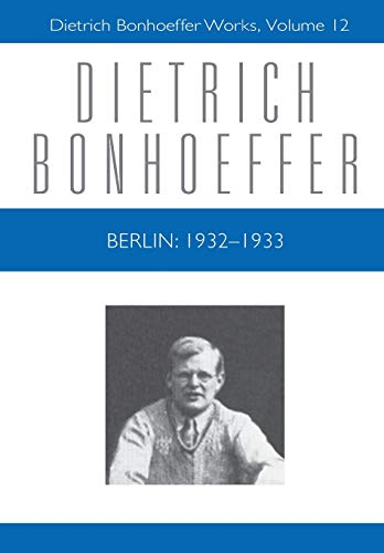 Berlin: 1932-1933 (Dietrich Bonhoeffer Works, Vol. 12): Dietrich Bonhoeffer
