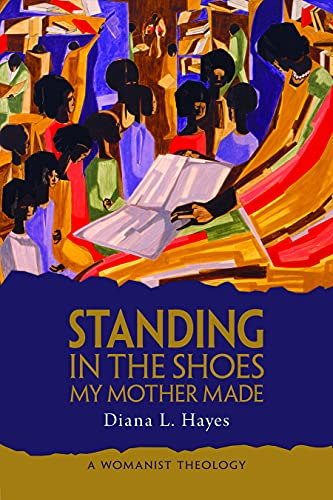 Standing in the Shoes My Mother Made: A Womanist Theology: Diana Hayes
