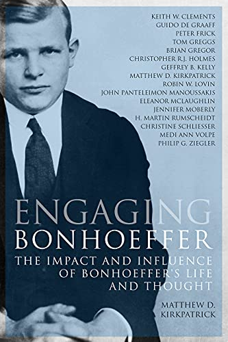 Engaging Bonhoeffer: The Impact and Influence of Bonhoeffer's Life and Thought: Matthew D. ...