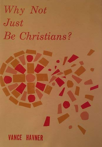 Why Not Just Be Christians?: Havner, Vance H.