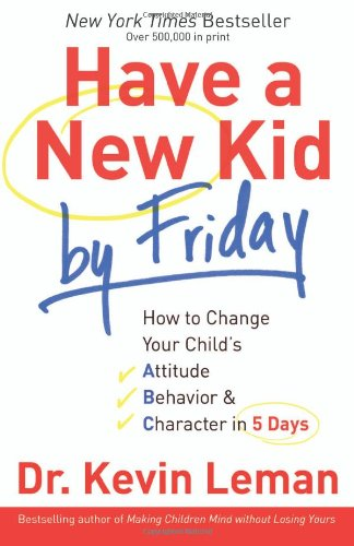 Have a New Kid By Friday : How to Change Your Child's Attitude, Behavior & Character in 5 Days