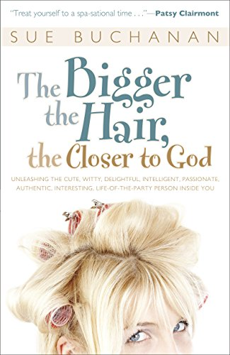 9780800724702: The Bigger the Hair, the Closer to God: Unleashing the Cute, Witty, Delightful, Intelligent, Passionate, Authentic, Interesting, Life-of-the-Party Person Inside You!