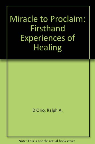 Miracle to Proclaim: Firsthand Experiences of Healing: Ralph A. DiOrio