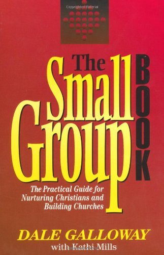 The Small Group Book: The Practical Guide: Dale Galloway, Kathi