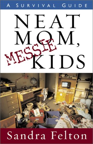 Neat Mom, Messie Kids: A Survival Guide (0800758056) by Felton, Sandra