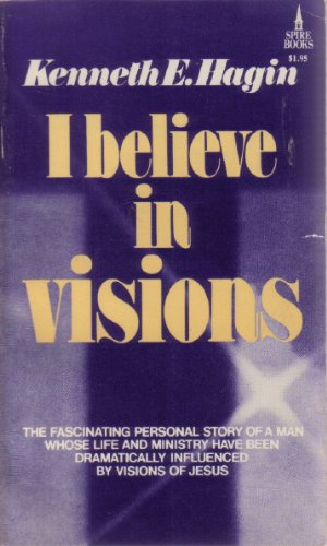 I Believe In Visions: Kenneth E. Hagin