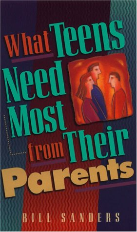 What Teens Need Most from Their Parents (0800786416) by Sanders, Bill