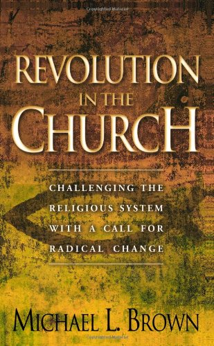 Revolution in the Church: Challenging the Religious System with a Call for Radical Change (0800793102) by Michael L. Brown