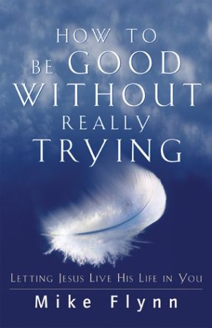 9780800793579: How to Be Good Without Really Trying: Letting Jesus Live His Life in You