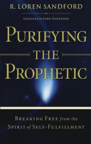 Purifying the Prophetic: Breaking Free from the: R. Loren Sandford