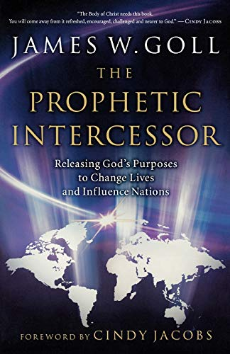The Prophetic Intercessor: Releasing God'S Purposes To: Goll, James W.