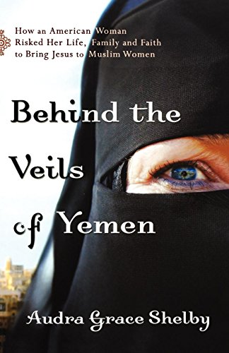 9780800795184: Behind the Veils of Yemen: How an American Woman Risked Her Life, Family, and Faith to Bring Jesus to Muslim Women