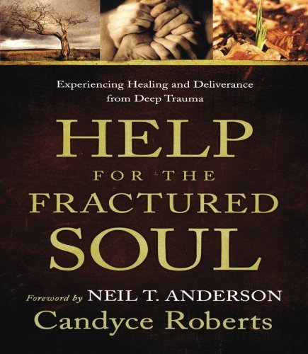 Help for the Fractured Soul: Experiencing Healing and Deliverance from Deep Trauma: Roberts, ...