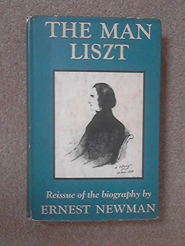 The Man Liszt: A Study of the: Newman, Ernest