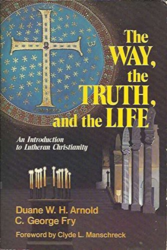 The way, the truth, and the life: An introduction to Lutheran Christianity: Duane W. H Arnold