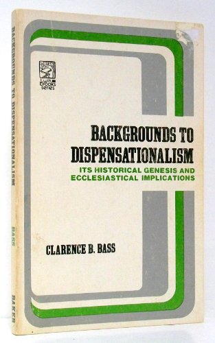 Backgrounds to Dispensationalism : Its Historical Genesis and Ecclesiastical Implications: Bass, ...