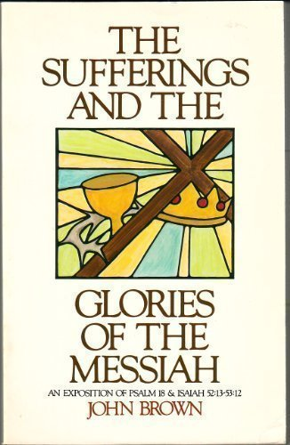 The Sufferings and the Glories of the Messiah: An Exposition of Psalm 18 & Isaiah 52:13 - 53:12...
