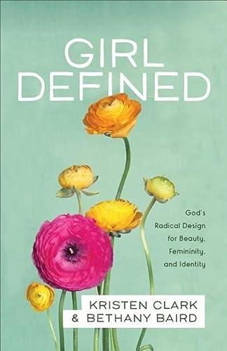 9780801008450: Girl Defined: God's Radical Design for Beauty, Femininity, and Identity